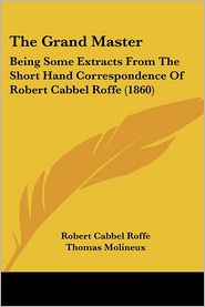 The Grand Master: Being Some Extracts from the Short Hand Correspondence of Robert Cabbel Roffe (1860) - Robert Cabbel Roffe, Thomas Molineux, Alfred Thomas Roffe (Editor)