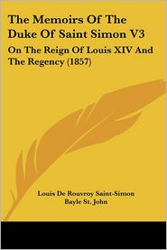 The Memoirs of the Duke of Saint Simon V3: On the Reign of Louis XIV and the Regency (1857) - Louis De Rouvroy Saint-Simon, Bayle St John