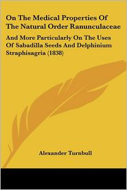 On the Medical Properties of the Natural Order Ranunculaceae: And More Particularly on the Uses of Sabadilla Seeds and Delphinium Straphisagria (1838) - Alexander Turnbull