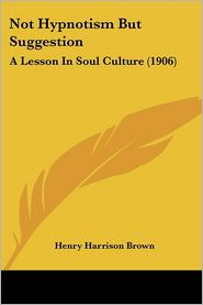 Not Hypnotism But Suggestion: A Lesson in Soul Culture (1906) - Henry Harrison Brown
