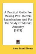 A Practical Guide for Making Post-Mortem Examinations and for the Study of Morbid Anatomy (1873)