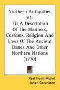 Northern Antiquities V1: Or a Description of the Manners, Customs, Religion and Laws of the Ancient Danes and Other Northern Nations (1770)