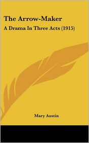 The Arrow-Maker: A Drama in Three Acts (1915) - Mary Austin