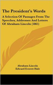 The President's Words: A Selection of Passages from the Speeches, Addresses and Letters of Abraham Lincoln (1865) - Abraham Lincoln, Edward Everett Hale (Editor)