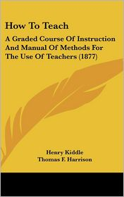 How to Teach: A Graded Course of Instruction and Manual of Methods for the Use of Teachers (1877) - Henry Kiddle, Thomas F. Harrison, Norman A. Calkins