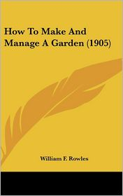How to Make and Manage a Garden - William F. Rowles
