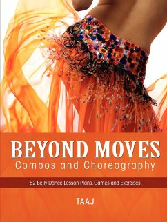 Belly Dance Beyond Moves, Combos, and Choreography 82 Lesson Plans, Games, and Exercises to Make Your Classes Fun, Productive and Profitable - Taaj