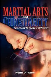 Christianity and the Martial Arts: Be Prepared to Make a Defense - Yates, Keith D.