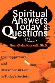 Spiritual Answers Today's Questions: The Importance and Relevance of God in Today's Society - Elvis F. Mitchell
