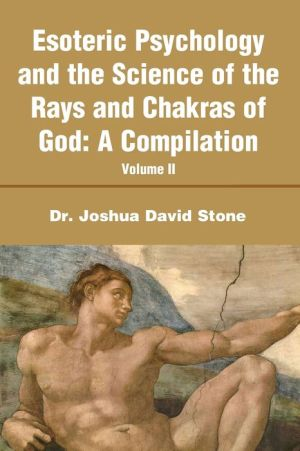 Esoteric Psychology and the Science of the Rays and Chakras of God: A Compilation