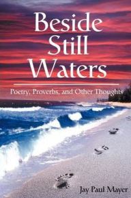Beside Still Waters: Poetry, Proverbs, and Other Thoughts - Jay Paul Mayer