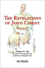 The Revelations of Jesus Christ: Received Through the Gift and Power of Israel's God - Artis Brent Bulla
