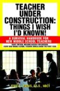 Teacher Under Construction: Things I Wish I'd Known!: A Survival Handbook for New Middle School Teachers