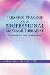 Breaking Through as a Professional Massage Therapist: Uncovering Your Inner Tools for Success - Spindler, Greg