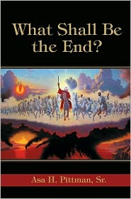 What Shall Be The End? - Asa H Pittman Sr