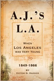 A.J.'s L.A.: When Los Angeles Was Very Young 1849-1866 - Victor G. Haddox