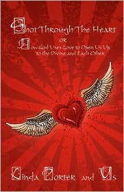 Shot Through The Heart: or How God Uses Love to Open Us Up to the Divine and Each Other - Linda Porter