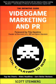 Videogame Marketing and PR: Vol. 1: Playing to Win - Scott Steinberg