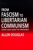 From Fascism to Libertarian Communism: George Valois Against the Third Republic - Douglas, Allen