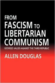 From Fascism to Libertarian Communism: George Valois Against the Third Republic - Allen Douglas