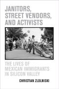 Janitors, Street Vendors, and Activists: The Lives of Mexican Immigrants in Silicon Valley