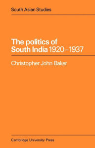 The Politics of South India, 1920-1937 - Christopher John Baker