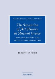 The Invention of Art History in Ancient Greece: Religion, Society and Artistic Rationalisation - Jeremy Tanner
