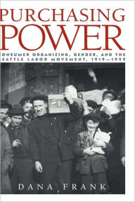 Purchasing Power: Consumer Organizing, Gender, and the Seattle Labor Movement, 1919-1929 - Dana Frank