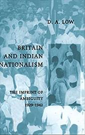 Britain and Indian Nationalism: The Imprint of Amibiguity 1929 1942 - Low, Donald A.