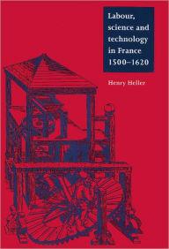 Labour, Science and Technology in France, 1500-1620 - Henry Heller
