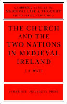 The Church and the Two Nations in Medieval Ireland - J.A. Watt, John A. Watt, Watt J.a.
