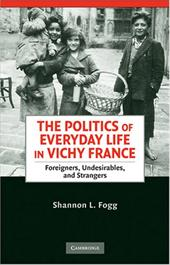 The Politics of Everyday Life in Vichy France: Foreigners, Undesirables, and Strangers - Fogg, Shannon Lee