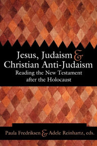 Jesus, Judaism, & Christian Anti-Judaism: Reading the New Testament After the Holocaust - Paula Fredriksen