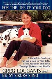 For the Life of Your Dog: A Complete Guide to Having a Dog in Your Life, from Adoption and Birth Through Sickness and Health - Louganis, Greg / Siino, Betsy Sikora
