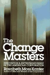 The Change Masters: Innovation and Entrepreneurship in the American Corporation - Kanter, Rosabeth Moss / Kanter
