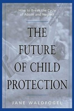 The Future of Child Protection: How to Break the Cycle of Abuse and Neglect - Waldfogel, Jane