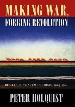 Making War, Forging Revolution: Russia's Continuum of Crisis, 1914-1921 - Holquist, Peter