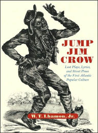 Jump Jim Crow: Lost Plays, Lyrics, and Street Prose of the First Atlantic Popular Culture - W. T. Lhamon Jr.