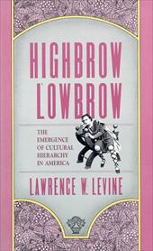 Highbrow/Lowbrow: The Emergence of Cultural Hierarchy in America - Levine, Lawrence W.