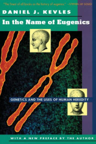 In the Name of Eugenics: Genetics and the Uses of Human Heredity - Daniel J. Kevles