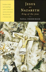 Jesus of Nazareth, King of the Jews: A Jewish Life and the Emergence of Christianity - Paula Fredriksen