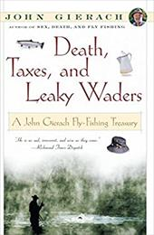 Death, Taxes, and Leaky Waders: A John Gierach Fly-Fishing Treasury - Gierach, John / Wolff, Glenn