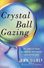 Crystal Ball Gazing: The Complete Guide to Choosing and Reading Your Crystal Ball - Silbey, Uma