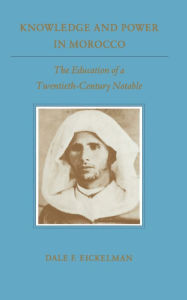 Knowledge and Power in Morocco: The Education of a Twentieth-Century Notable - Dale F. Eickelman