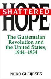 Shattered Hope: The Guatemalan Revolution and the United States, 1944-1954 - Gleijeses, Piero