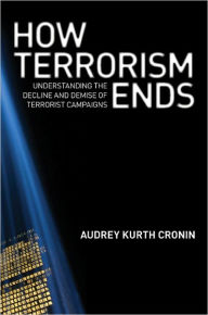 How Terrorism Ends: Understanding the Decline and Demise of Terrorist Campaigns - Audrey Kurth Cronin