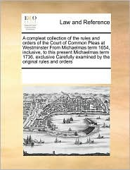 A  Compleat Collection of the Rules and Orders of the Court of Common Pleas at Westminster from Michaelmas Term 1654, Inclusive, to This Present Mich