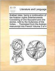 Arabian tales. being a continuation of the Arabian nights entertainments. Consisting of one thousand and one stories, told by the Sultaness of the Indies, . Translated from the Arabian manuscript into French Volume 3 of 4 - See Notes Multiple Contributors