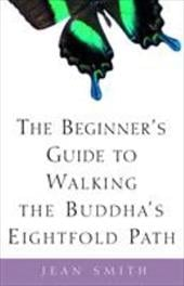 The Beginner's Guide to Walking the Buddha's Eightfold Path - Smith, Jean