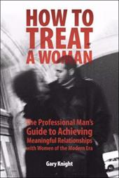 How to Treat a Woman: The Professional Man's Guide to Achieving Meaningful Relationships with Women of the Modern Era - Knight, Gary